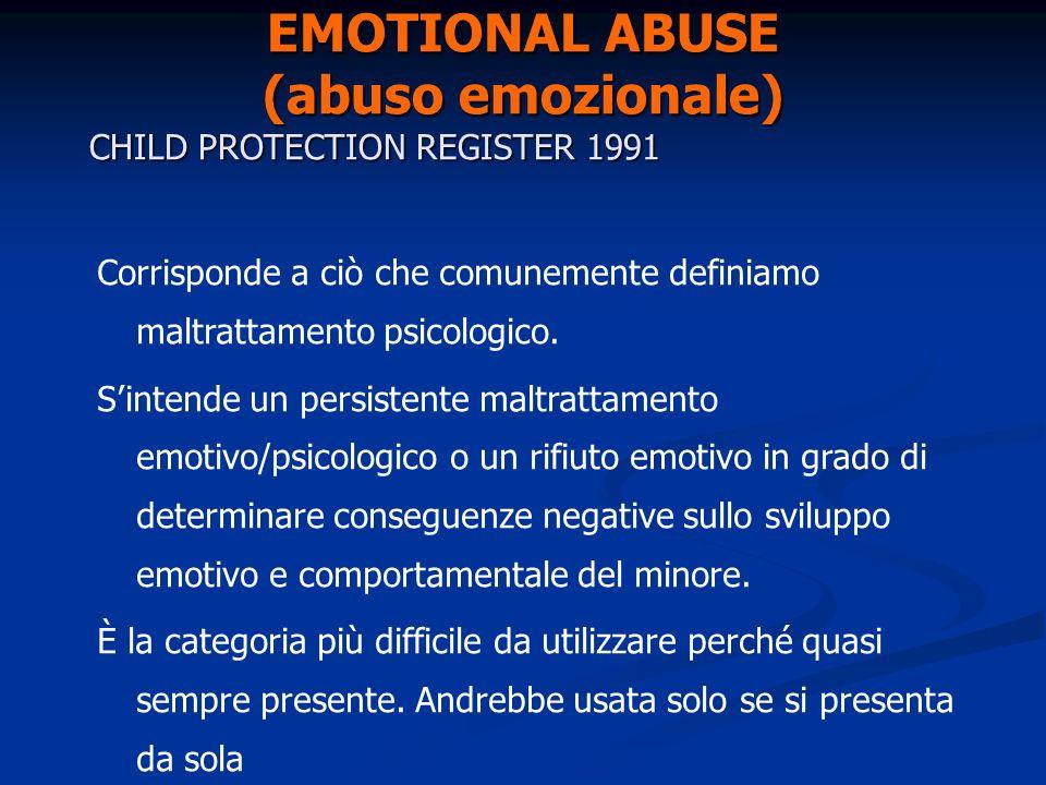 EMOTIONAL ABUSE (abuso emozionale) CHILD PROTECTION REGISTER 1991 Corrisponde a ciò che comunemente definiamo maltrattamento psicologico. Sintende un