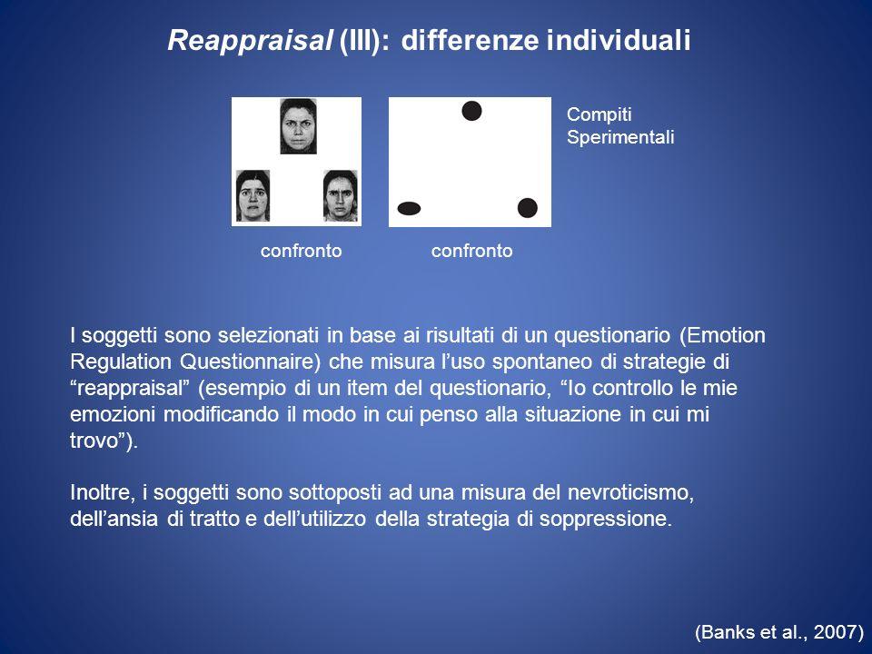 (Banks et al., 2007) Reappraisal (III): differenze individuali Compiti Sperimentali confronto I soggetti sono selezionati in base ai risultati di un q