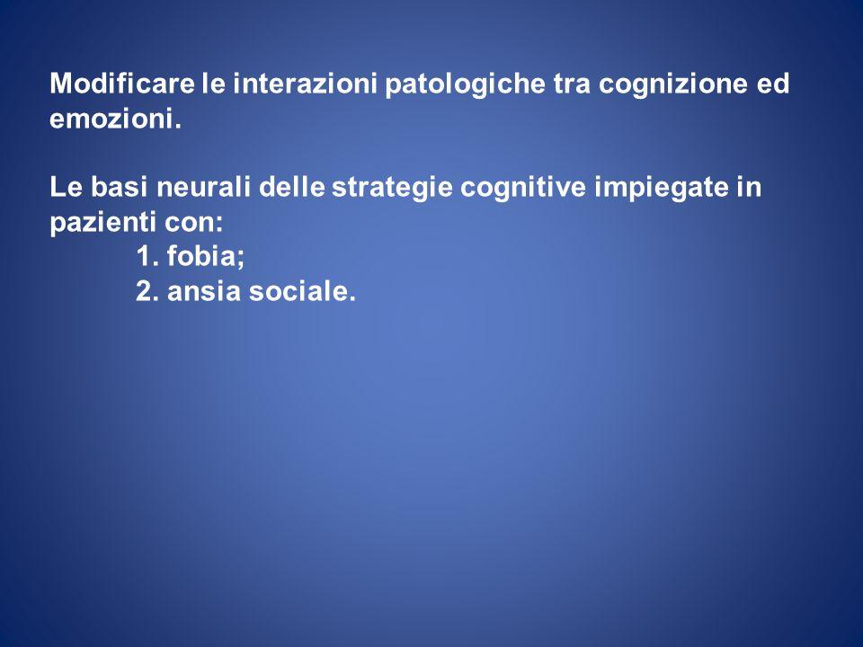 Modificare le interazioni patologiche tra cognizione ed emozioni. Le basi neurali delle strategie cognitive impiegate in pazienti con: 1. fobia; 2. an