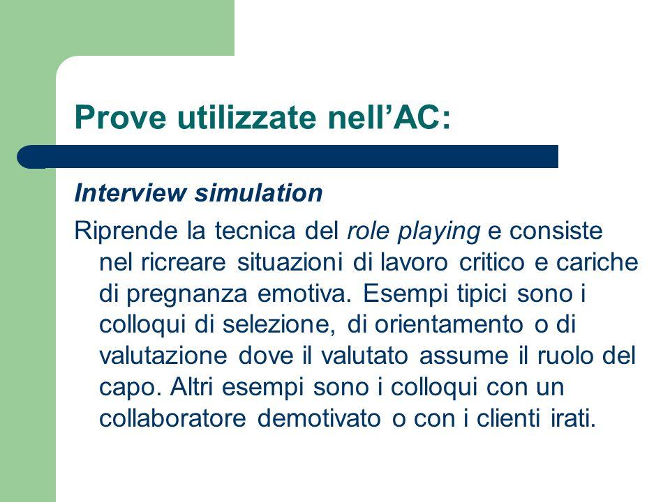 Prove utilizzate nellAC: Interview simulation Riprende la tecnica del role playing e consiste nel ricreare situazioni di lavoro critico e cariche di p