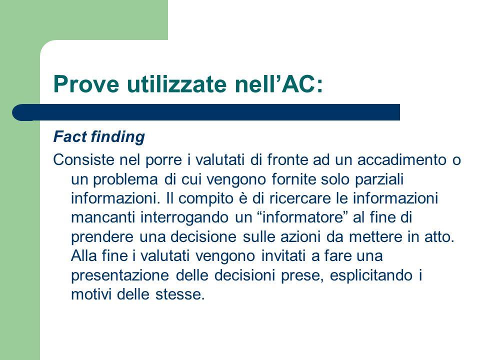 Prove utilizzate nellAC: Fact finding Consiste nel porre i valutati di fronte ad un accadimento o un problema di cui vengono fornite solo parziali inf