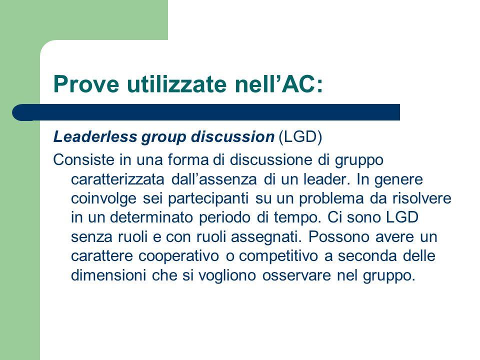 Prove utilizzate nellAC: Leaderless group discussion (LGD) Consiste in una forma di discussione di gruppo caratterizzata dallassenza di un leader. In