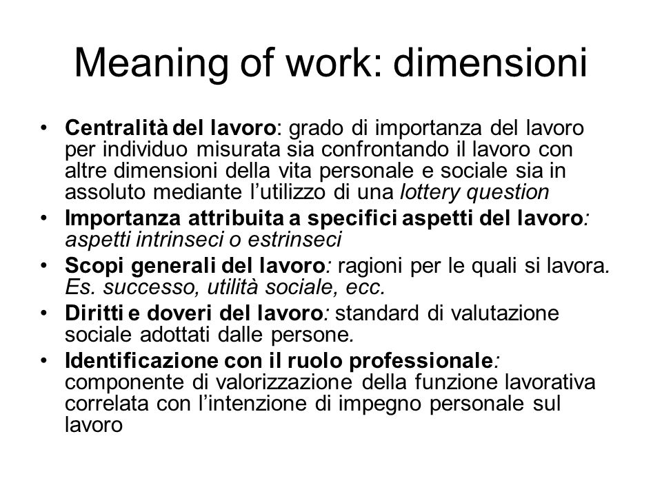 Meaning of work: dimensioni Centralità del lavoro: grado di importanza del lavoro per individuo misurata sia confrontando il lavoro con altre dimensio