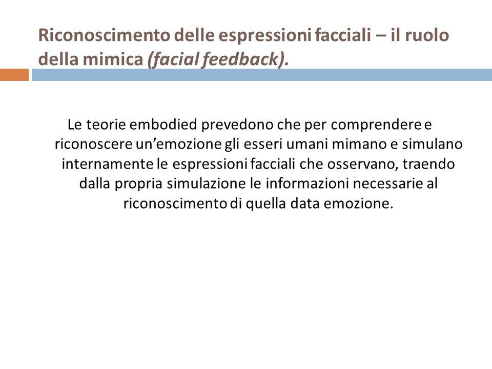 Riconoscimento delle espressioni facciali – il ruolo della mimica (facial feedback). Le teorie embodied prevedono che per comprendere e riconoscere un