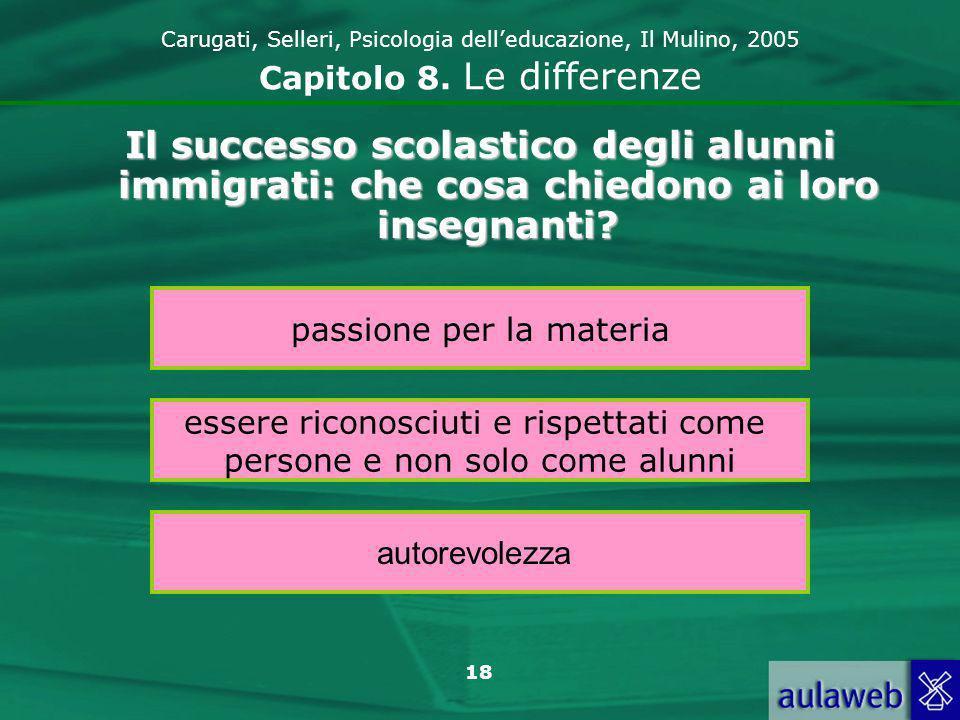 18 Carugati, Selleri, Psicologia delleducazione, Il Mulino, 2005 Capitolo 8. Le differenze Il successo scolastico degli alunni immigrati: che cosa chi