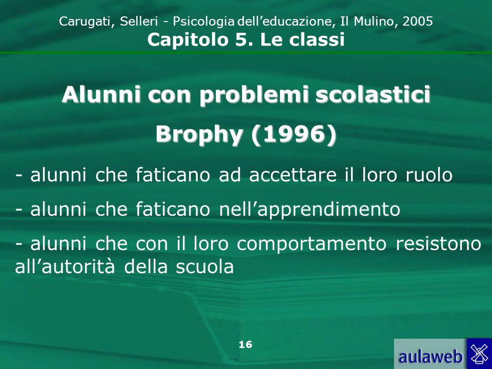 16 Carugati, Selleri - Psicologia delleducazione, Il Mulino, 2005 Capitolo 5. Le classi Alunni con problemi scolastici Brophy (1996) - alunni che fati