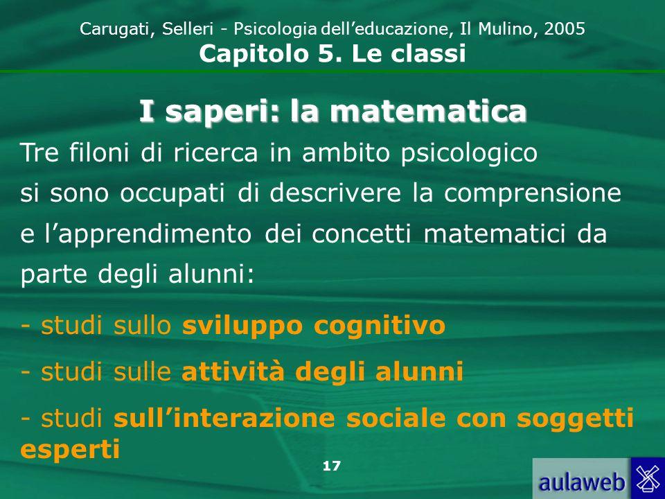 17 Carugati, Selleri - Psicologia delleducazione, Il Mulino, 2005 Capitolo 5. Le classi I saperi: la matematica Tre filoni di ricerca in ambito psicol