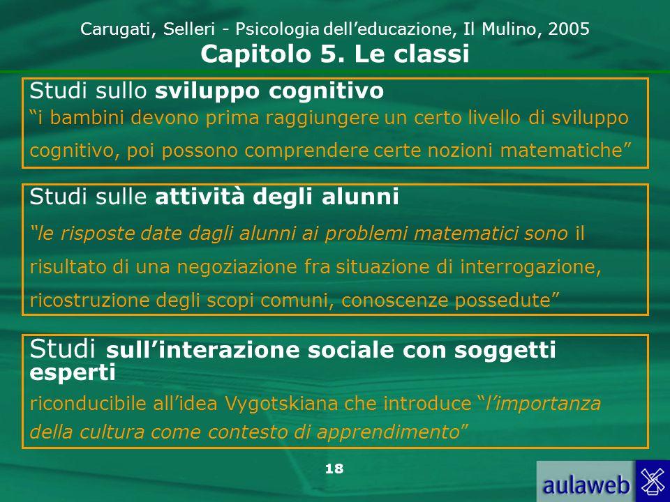 18 Carugati, Selleri - Psicologia delleducazione, Il Mulino, 2005 Capitolo 5. Le classi Studi sullo sviluppo cognitivo i bambini devono prima raggiung