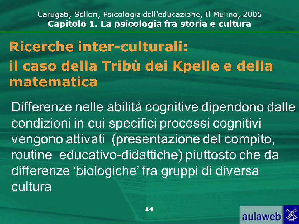 14 Carugati, Selleri, Psicologia delleducazione, Il Mulino, 2005 Capitolo 1. La psicologia fra storia e cultura Ricerche inter-culturali: il caso dell