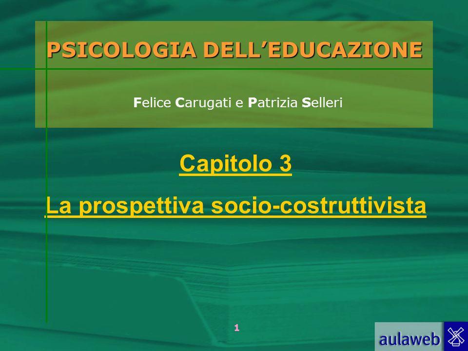 1 PSICOLOGIA DELLEDUCAZIONE PSICOLOGIA DELLEDUCAZIONE Felice Carugati e Patrizia Selleri Capitolo 3 La prospettiva socio-costruttivista