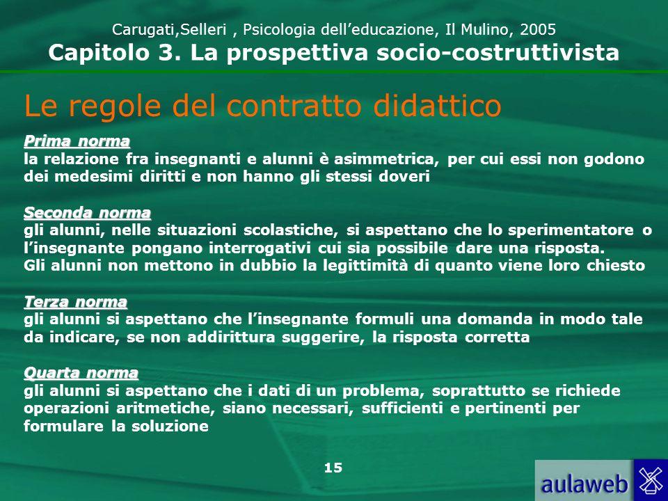 15 Carugati,Selleri, Psicologia delleducazione, Il Mulino, 2005 Capitolo 3. La prospettiva socio-costruttivista Le regole del contratto didattico Prim