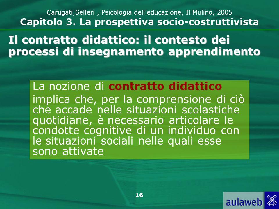 16 Carugati,Selleri, Psicologia delleducazione, Il Mulino, 2005 Capitolo 3. La prospettiva socio-costruttivista La nozione di contratto didattico impl