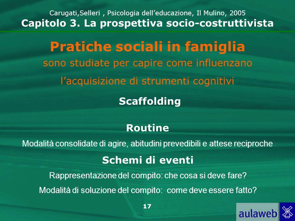 17 Carugati,Selleri, Psicologia delleducazione, Il Mulino, 2005 Capitolo 3. La prospettiva socio-costruttivista Pratiche sociali in famiglia sono stud