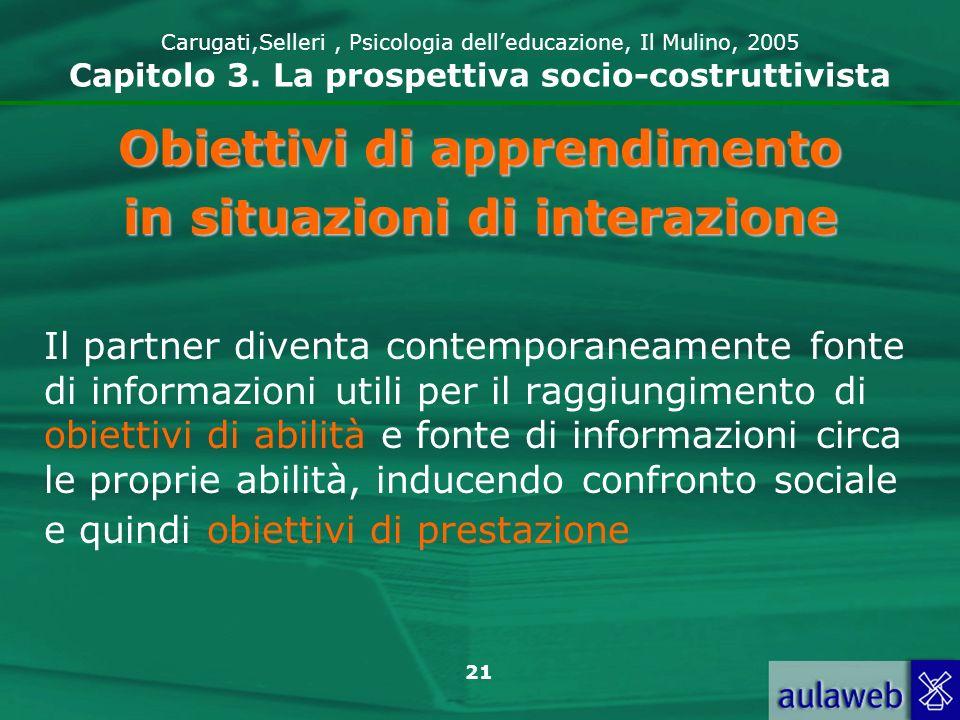 21 Carugati,Selleri, Psicologia delleducazione, Il Mulino, 2005 Capitolo 3. La prospettiva socio-costruttivista Obiettivi di apprendimento in situazio