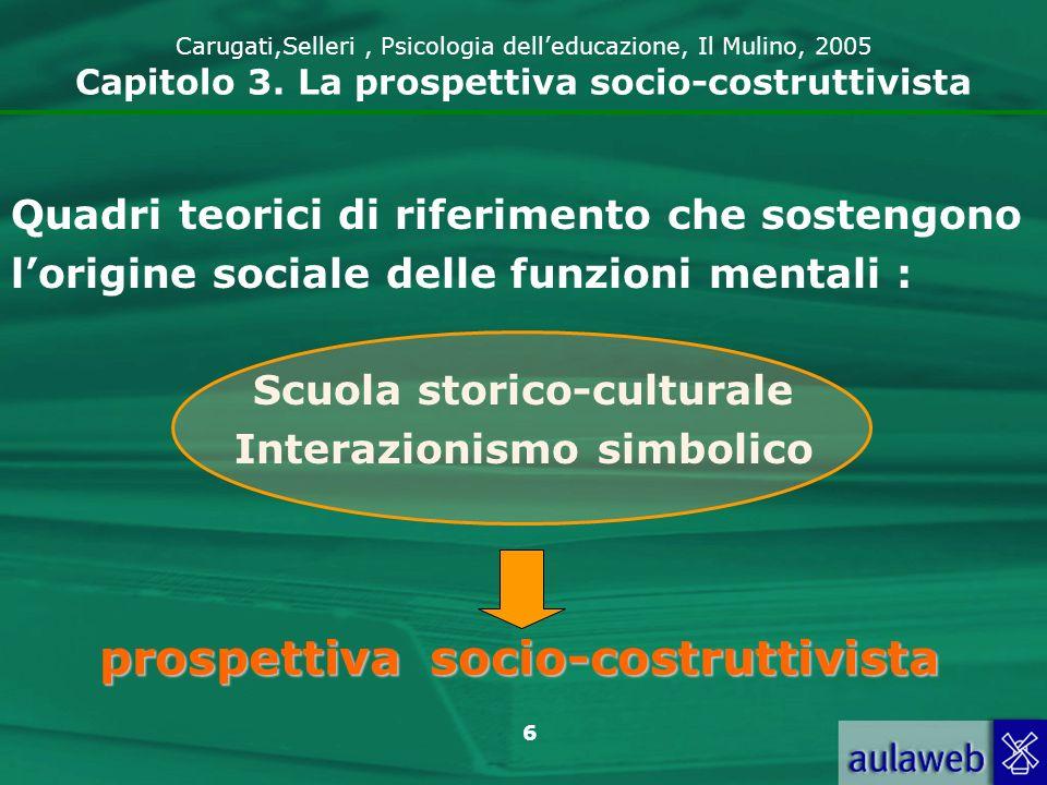 6 Carugati,Selleri, Psicologia delleducazione, Il Mulino, 2005 Capitolo 3. La prospettiva socio-costruttivista Quadri teorici di riferimento che soste