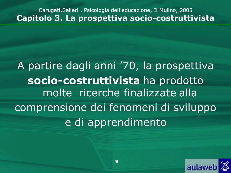 9 Carugati,Selleri, Psicologia delleducazione, Il Mulino, 2005 Capitolo 3. La prospettiva socio-costruttivista A partire dagli anni 70, la prospettiva