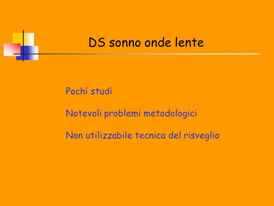 DS sonno onde lente Pochi studi Notevoli problemi metodologici Non utilizzabile tecnica del risveglio