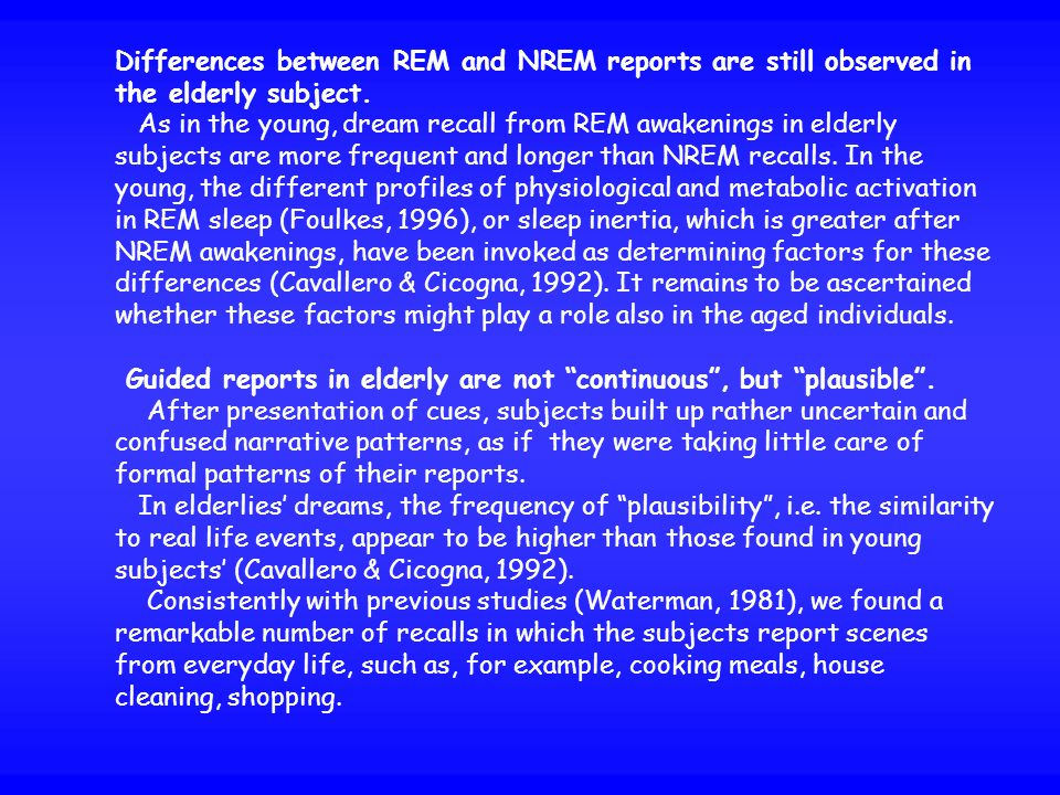 Differences between REM and NREM reports are still observed in the elderly subject. As in the young, dream recall from REM awakenings in elderly subje