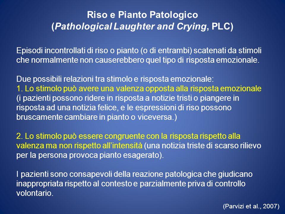 Riso e Pianto Patologico (Pathological Laughter and Crying, PLC) Episodi incontrollati di riso o pianto (o di entrambi) scatenati da stimoli che norma