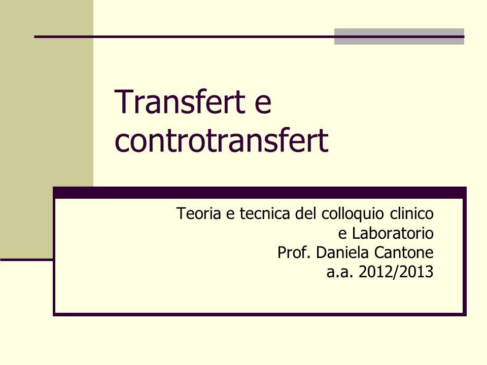 Transfert e controtransfert Teoria e tecnica del colloquio clinico e Laboratorio Prof. Daniela Cantone a.a. 2012/2013