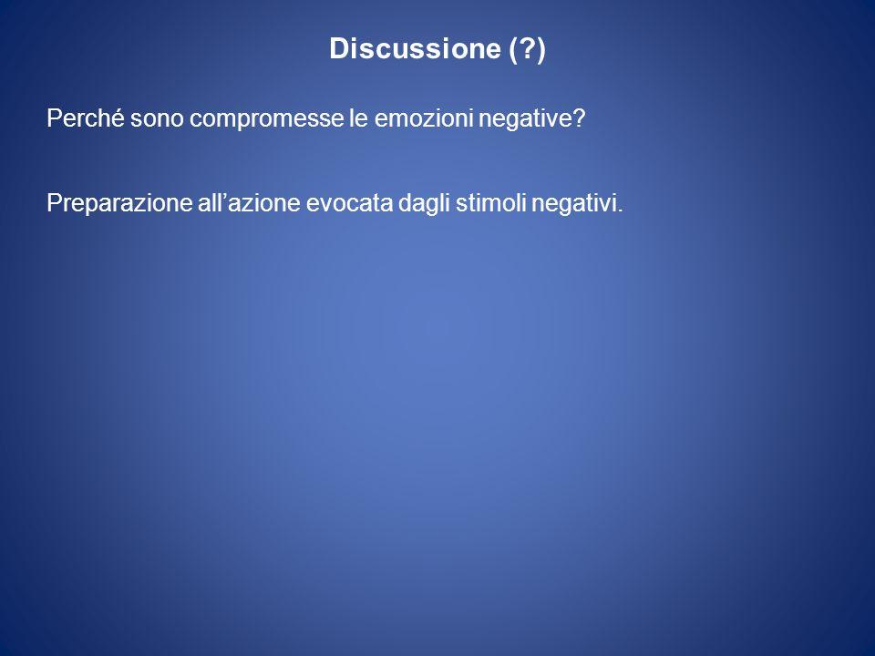 Discussione (?) Perché sono compromesse le emozioni negative? Preparazione allazione evocata dagli stimoli negativi.