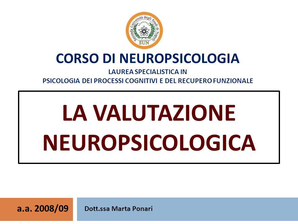 CORSO DI NEUROPSICOLOGIA LAUREA SPECIALISTICA IN PSICOLOGIA DEI PROCESSI COGNITIVI E DEL RECUPERO FUNZIONALE LA VALUTAZIONE NEUROPSICOLOGICA a.a.