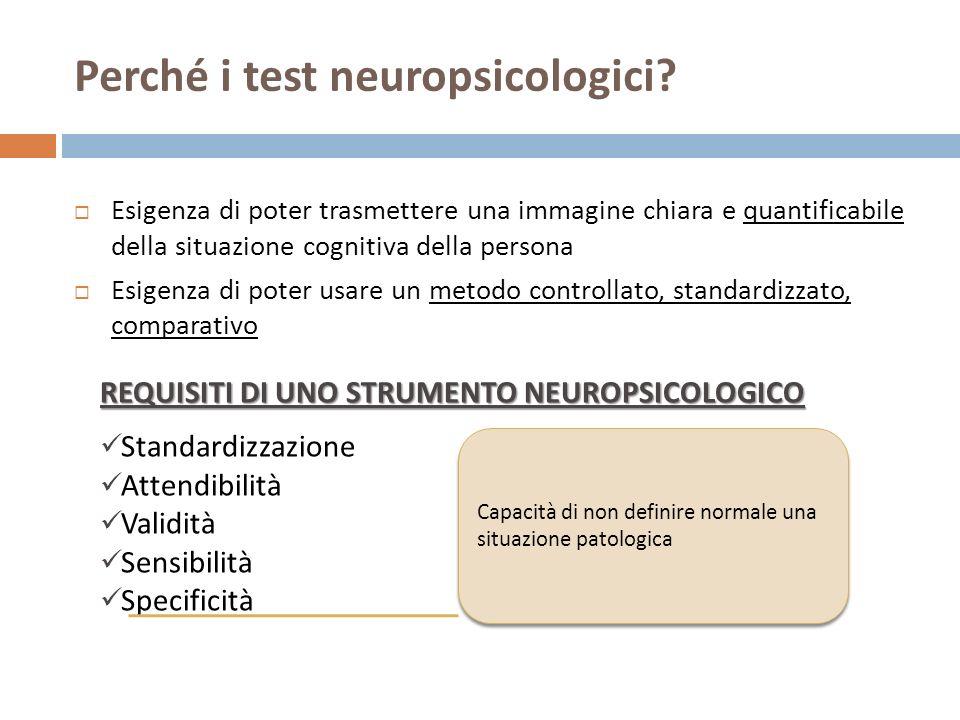 Perché i test neuropsicologici? Esigenza di poter trasmettere una immagine chiara e quantificabile della situazione cognitiva della persona Esigenza d