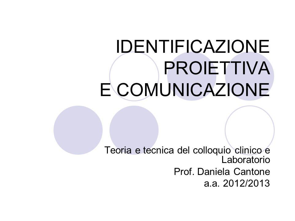 IDENTIFICAZIONE PROIETTIVA E COMUNICAZIONE Teoria e tecnica del colloquio clinico e Laboratorio Prof. Daniela Cantone a.a. 2012/2013