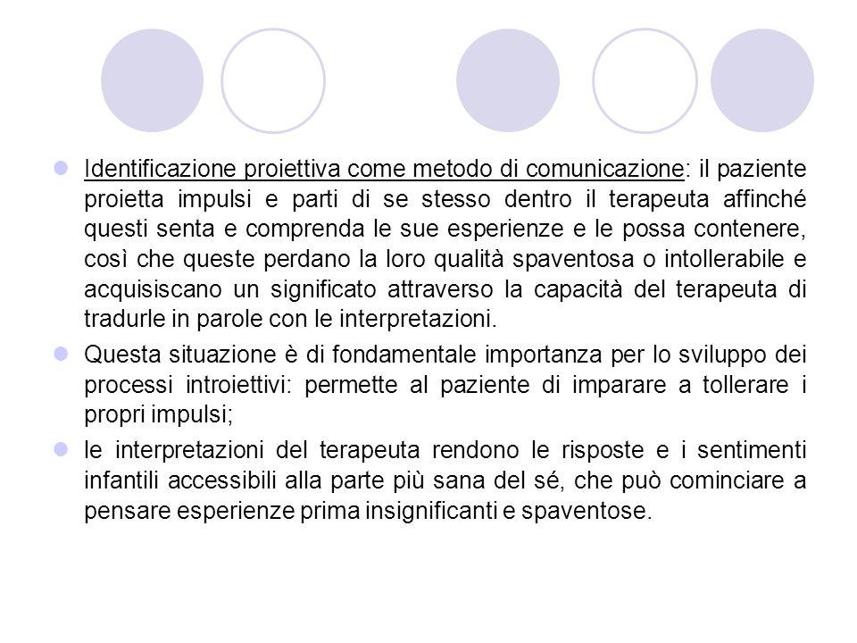 Identificazione proiettiva come metodo di comunicazione: il paziente proietta impulsi e parti di se stesso dentro il terapeuta affinché questi senta e