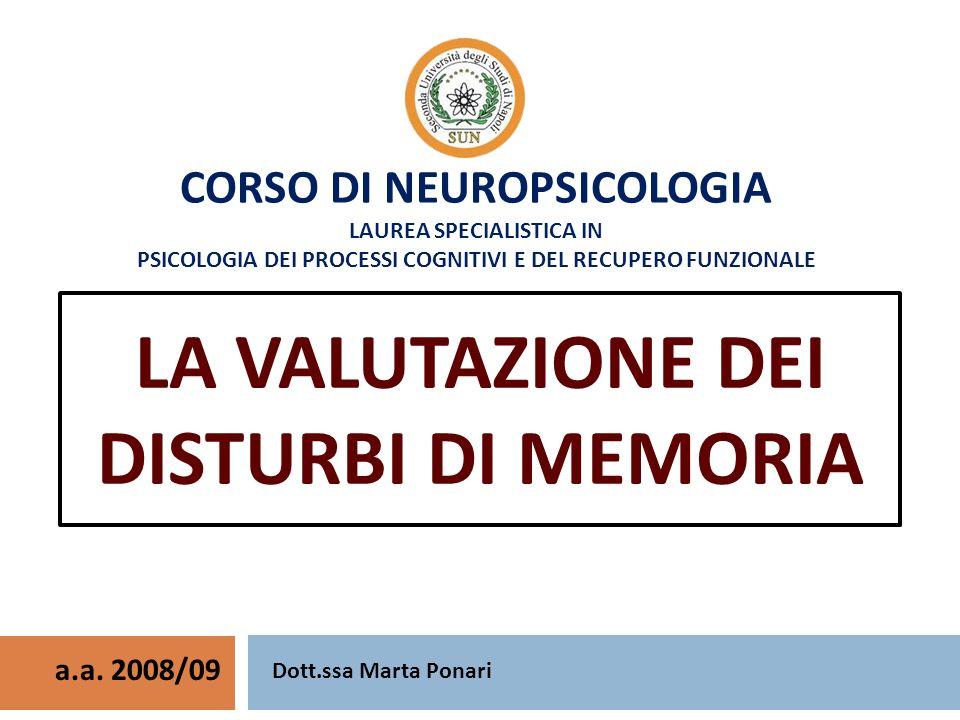 CORSO DI NEUROPSICOLOGIA LAUREA SPECIALISTICA IN PSICOLOGIA DEI PROCESSI COGNITIVI E DEL RECUPERO FUNZIONALE LA VALUTAZIONE DEI DISTURBI DI MEMORIA a.