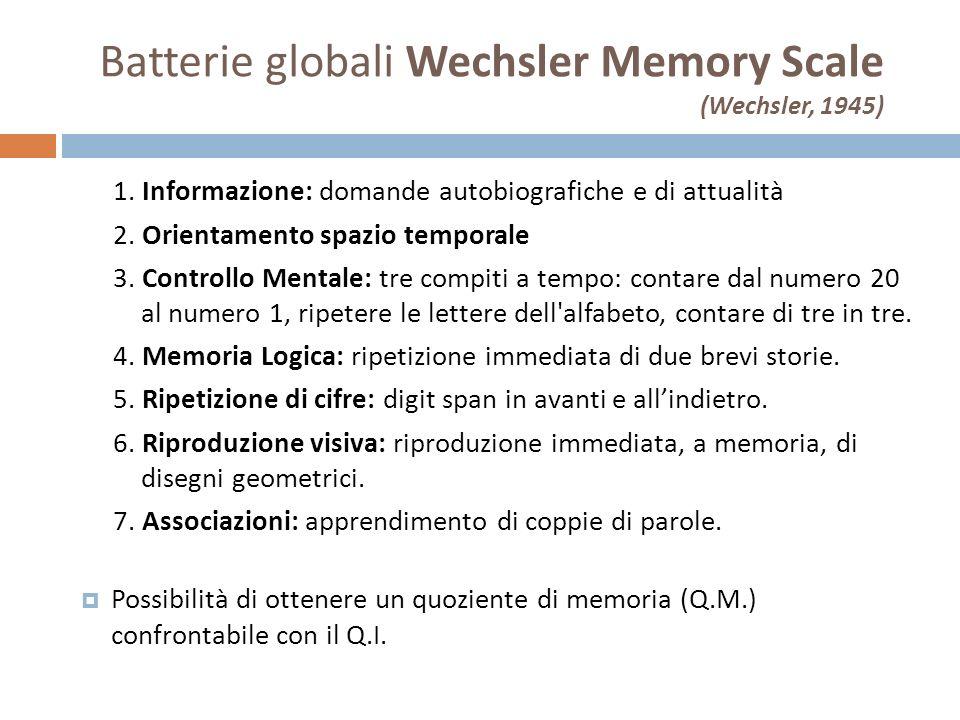 Batterie globali Wechsler Memory Scale (Wechsler, 1945) 1. Informazione: domande autobiografiche e di attualità 2. Orientamento spazio temporale 3. Co