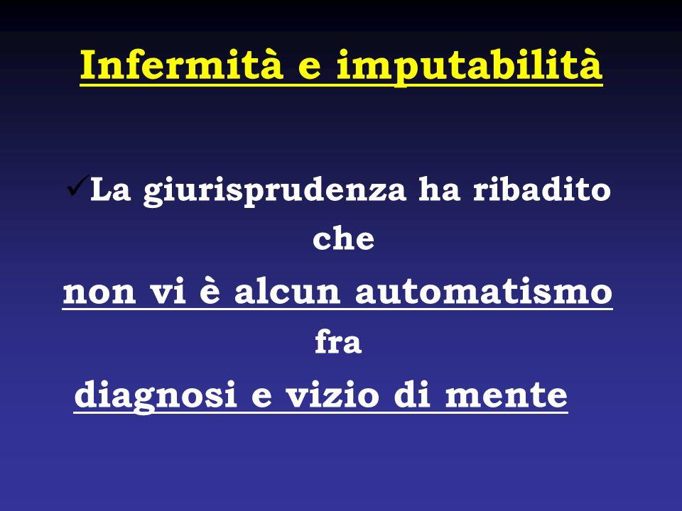 Infermità e imputabilità La giurisprudenza ha ribadito che non vi è alcun automatismo fra diagnosi e vizio di mente