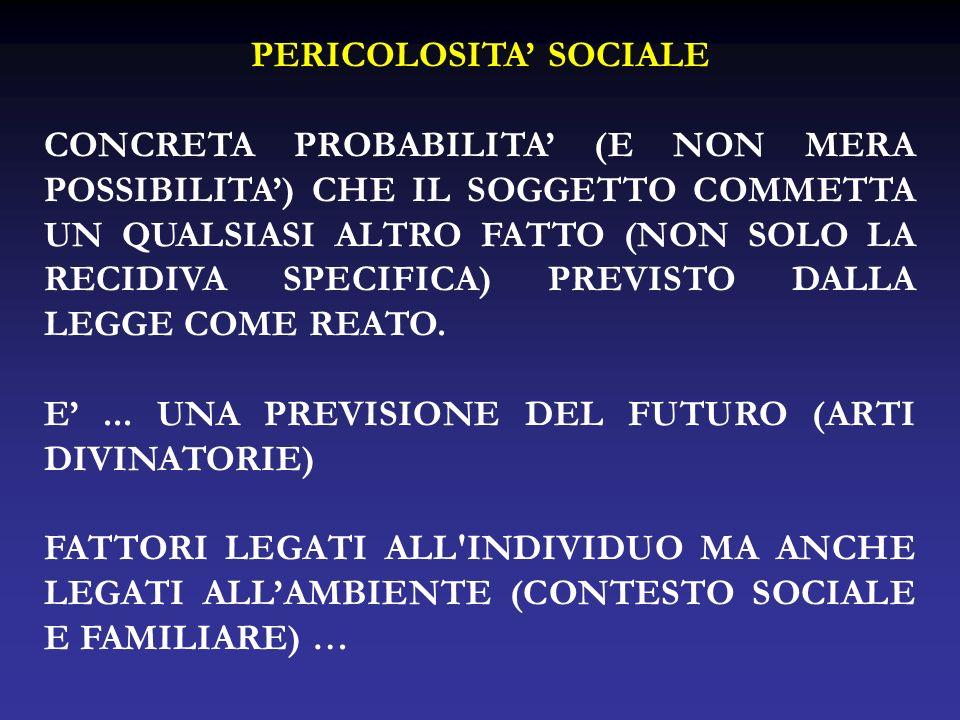 PERICOLOSITA SOCIALE CONCRETA PROBABILITA (E NON MERA POSSIBILITA) CHE IL SOGGETTO COMMETTA UN QUALSIASI ALTRO FATTO (NON SOLO LA RECIDIVA SPECIFICA)