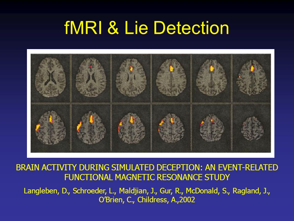 fMRI & Lie Detection BRAIN ACTIVITY DURING SIMULATED DECEPTION: AN EVENT-RELATED FUNCTIONAL MAGNETIC RESONANCE STUDY Langleben, D., Schroeder, L., Mal