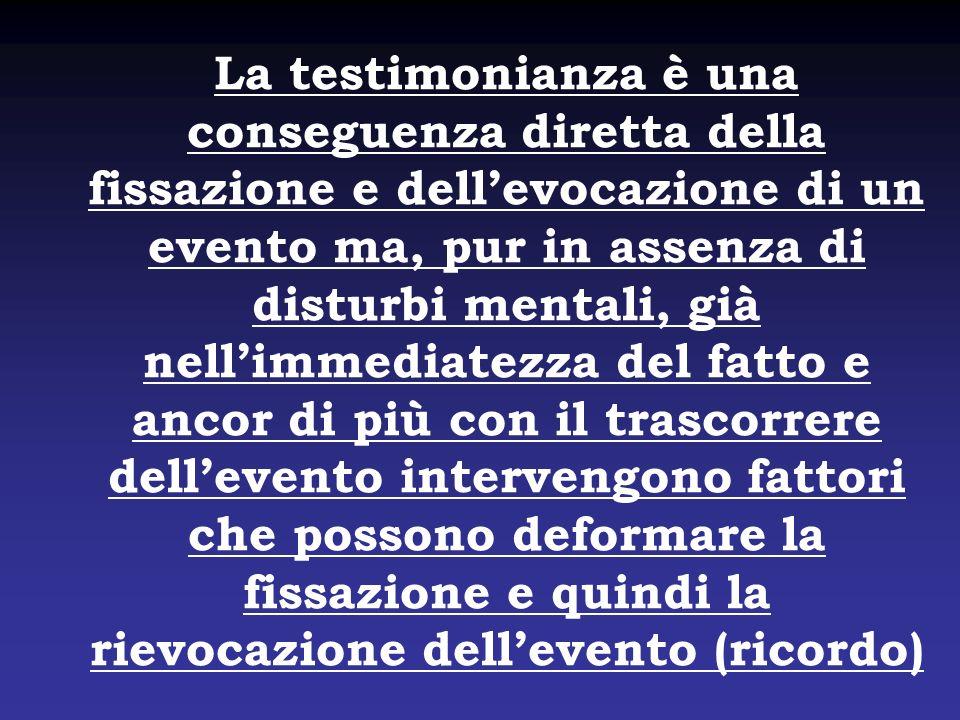 La testimonianza è una conseguenza diretta della fissazione e dellevocazione di un evento ma, pur in assenza di disturbi mentali, già nellimmediatezza