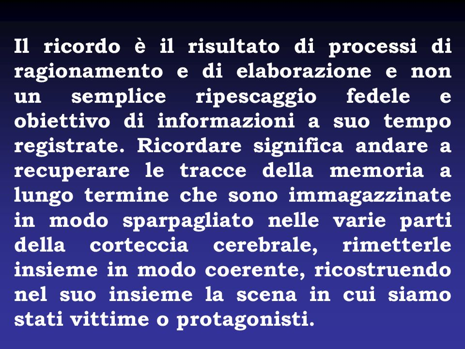 Il ricordo è il risultato di processi di ragionamento e di elaborazione e non un semplice ripescaggio fedele e obiettivo di informazioni a suo tempo r