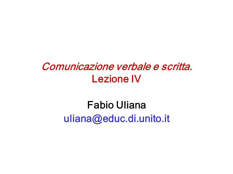 Comunicazione verbale e scritta. Lezione IV Fabio Uliana uliana@educ.di.unito.it