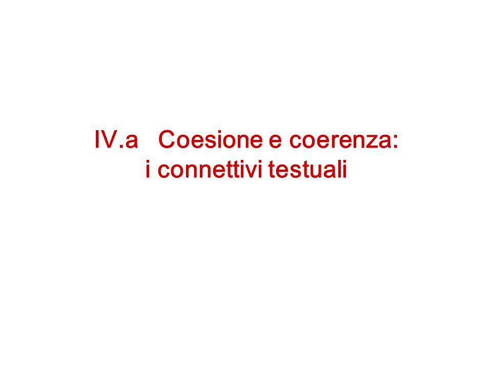 IV.a Coesione e coerenza: i connettivi testuali