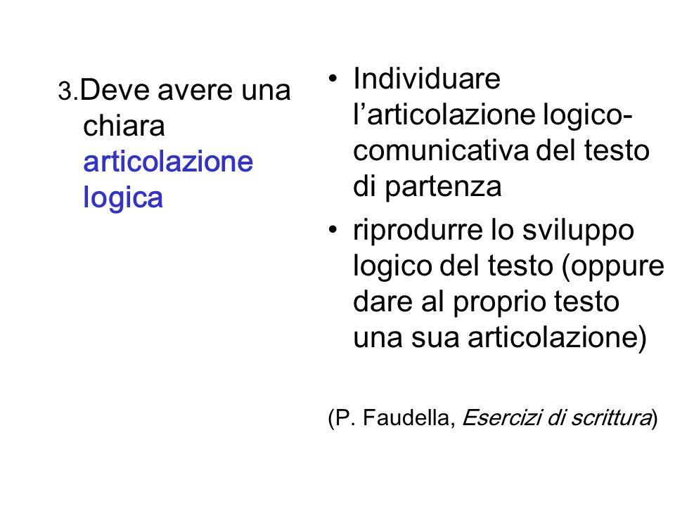 3. Deve avere una chiara articolazione logica Individuare larticolazione logico- comunicativa del testo di partenza riprodurre lo sviluppo logico del