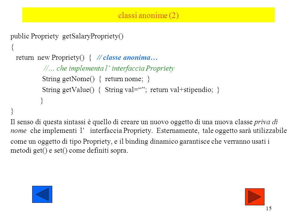 14 Classi anonime Riprendiamo l esempio della classe SalarityPrpriety vista prima: avevamo reso tale classe locale al metodo getSalaryPropriety: publi