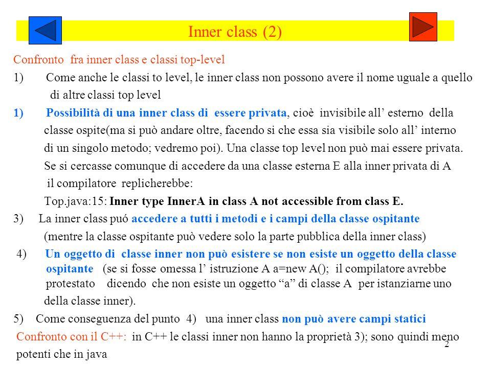 2 Inner class (2) Confronto fra inner class e classi top-level 1)Come anche le classi to level, le inner class non possono avere il nome uguale a quello di altre classi top level 1)Possibilità di una inner class di essere privata, cioè invisibile all esterno della classe ospite(ma si può andare oltre, facendo si che essa sia visibile solo all interno di un singolo metodo; vedremo poi).