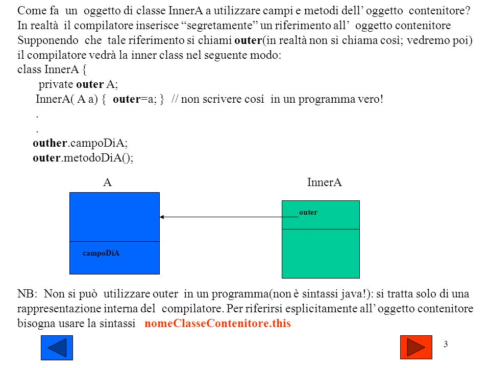13 Inner class vs Local class 1)Entrambe possono accedere alle istanze della classe contenitrice (eventualmente con la notazione estesa NomeClasse.this) 2) Le classi locali hanno una minore visibilità: solo il metodo in cui sono scritte le può richiamare; per gli altri metodi della classe contenitrice sono invisibili 3) Maggiore compattezza del codice usando classi locali 4) Le classi locali possono accedere anche alle variabili locali del metodo in cui sono poste(non che ai parametri di esso), purchè tali varabili(o parametri) siano qualificate come final, e purchè la classe locale non possieda variabili omonime (che coprirebbero irrimediabilmente quelle locali; non è possibile infatti avere riferimenti a metodi).