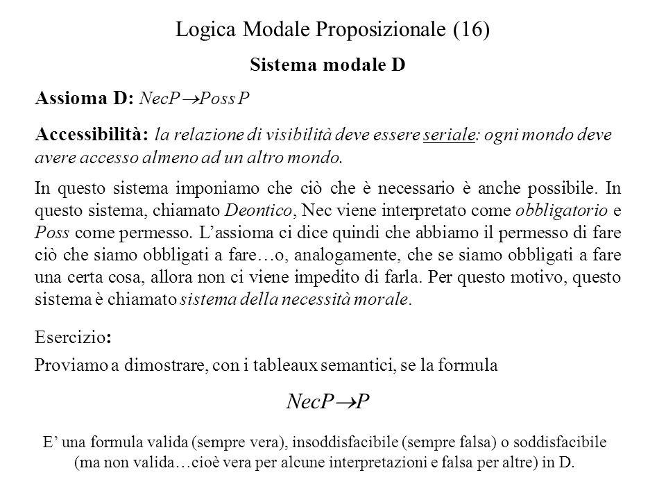 Logica Modale Proposizionale (16) Sistema modale D Assioma D: NecP Poss P Accessibilità: la relazione di visibilità deve essere seriale: ogni mondo deve avere accesso almeno ad un altro mondo.