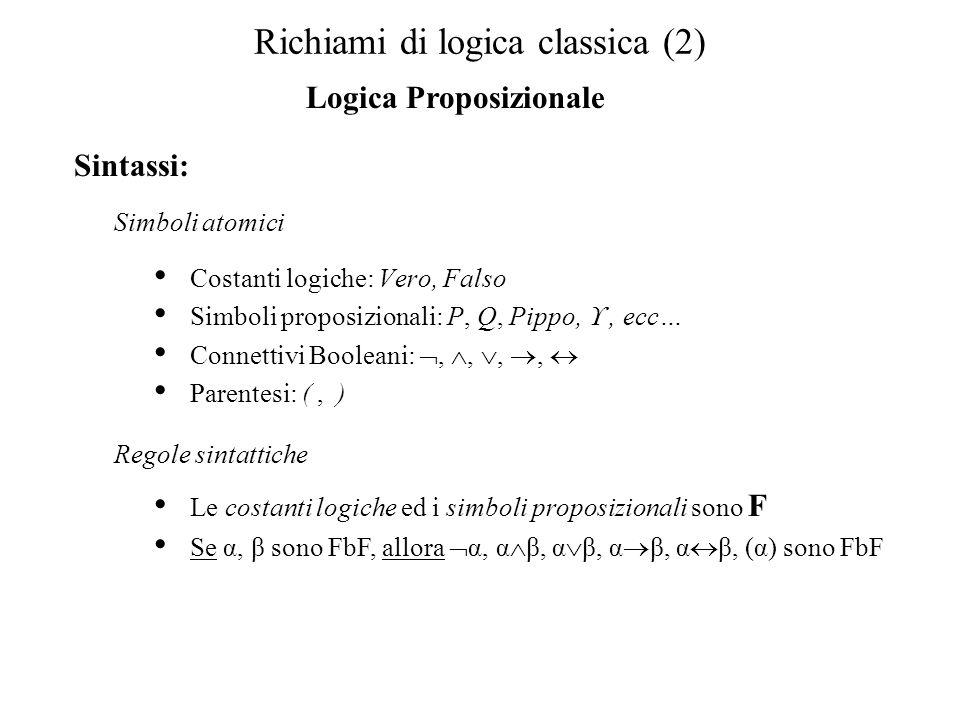 Richiami di logica classica (2) Logica Proposizionale Sintassi: Costanti logiche: Vero, Falso Simboli proposizionali: P, Q, Pippo,, ecc… Connettivi Booleani:,,,, Parentesi: (, ) Simboli atomici Le costanti logiche ed i simboli proposizionali sono F Se α, β sono FbF, allora α, α β, α β, α β, α β, (α) sono FbF Regole sintattiche