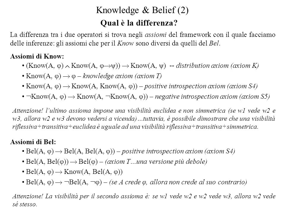 Qual è la differenza? Knowledge & Belief (2) La differenza tra i due operatori si trova negli assiomi del framework con il quale facciamo delle infere