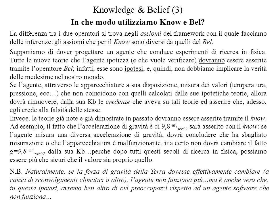 Knowledge & Belief (3) La differenza tra i due operatori si trova negli assiomi del framework con il quale facciamo delle inferenze: gli assiomi che per il Know sono diversi da quelli del Bel.