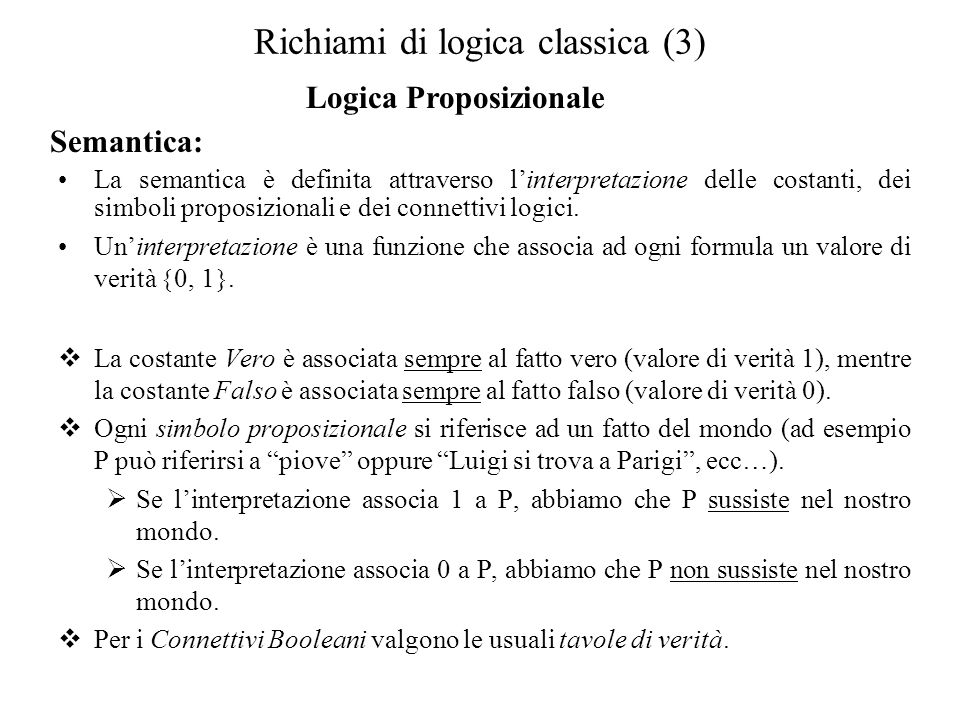 Richiami di logica classica (4) Logica Proposizionale Semantica: Se una formula α è vera in almeno uninterpretazione (tale interpretazione associa 1 ad α), allora α è soddisfacibile e linterpretazione che la soddisfa è un modello di α.