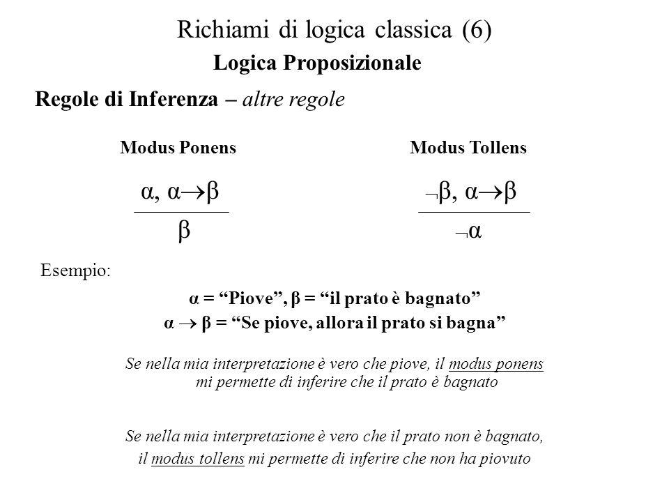 Richiami di logica classica (7) Logica dei predicati Sintassi: Costanti: C1, C2, C3,… Variabili: V1, V2, V3, … Funtori: F1(X 1,…, X n ), F2(Y 1,…, Y m ),… Predicati: P1(Z 1 …, Z r ), P2(K 1, …, K s ),… Connettivi e Parentesi:,,,,, (, ) Quantificatori, Simboli atomici Regole sintattiche Le costanti e le variabili sono termini Se f è un funtore ad n-argomenti e t1, t2…, tn sono termini allora anche f(t1, t2,…, tn) Definiamo un termine Un predicato P ad n-argomenti applicato ad n termini è una FbF Se α, β sono FbF, allora α, α β, α β, α β, α β, (α), x α, x α sono FbF