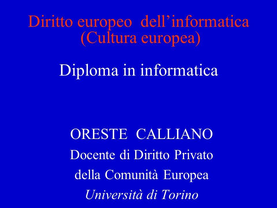 Diritto europeo dellinformatica (Cultura europea) Diploma in informatica ORESTE CALLIANO Docente di Diritto Privato della Comunità Europea Università di Torino
