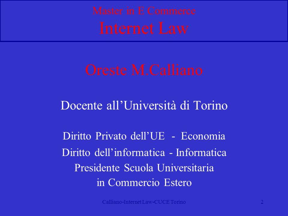 Calliano-Internet Law-CUCE Torino2 Master in E Commerce Internet Law Oreste M.Calliano Docente allUniversità di Torino Diritto Privato dellUE - Economia Diritto dellinformatica - Informatica Presidente Scuola Universitaria in Commercio Estero